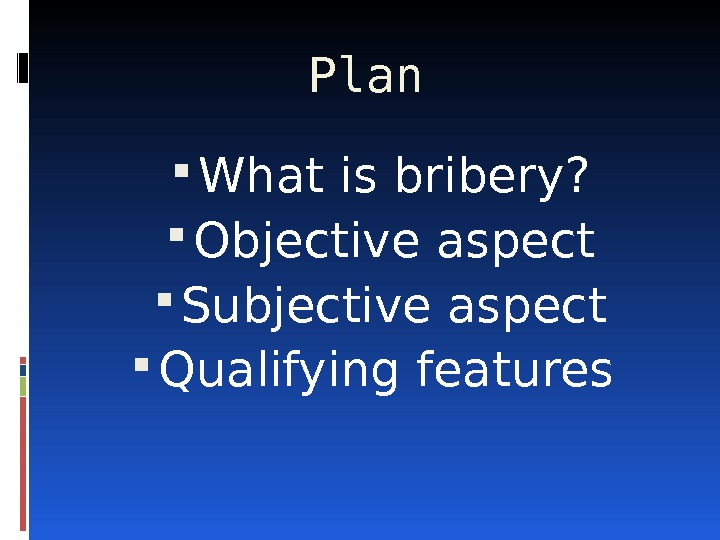 Plan  What is bribery?  Objective aspect Subjective aspect Qualifying features