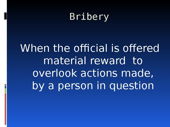 Bribery When the official is offered material reward  to overlook actions made,  by a