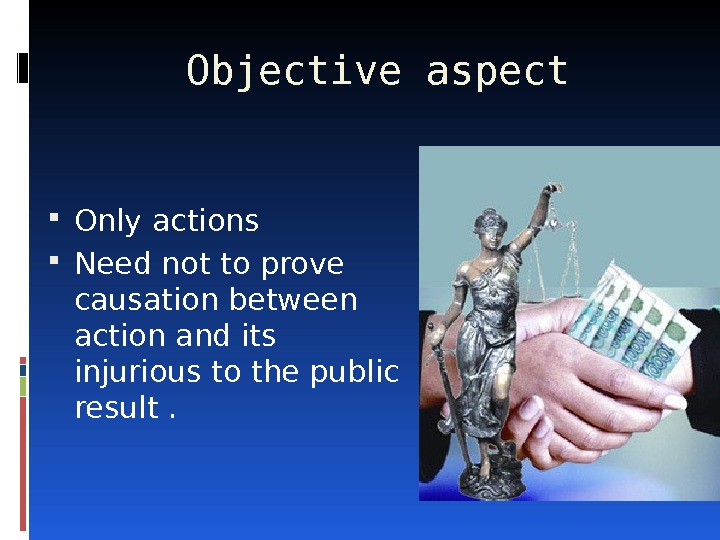 Objective aspect Only actions Need not to prove causation between action and its injurious to the