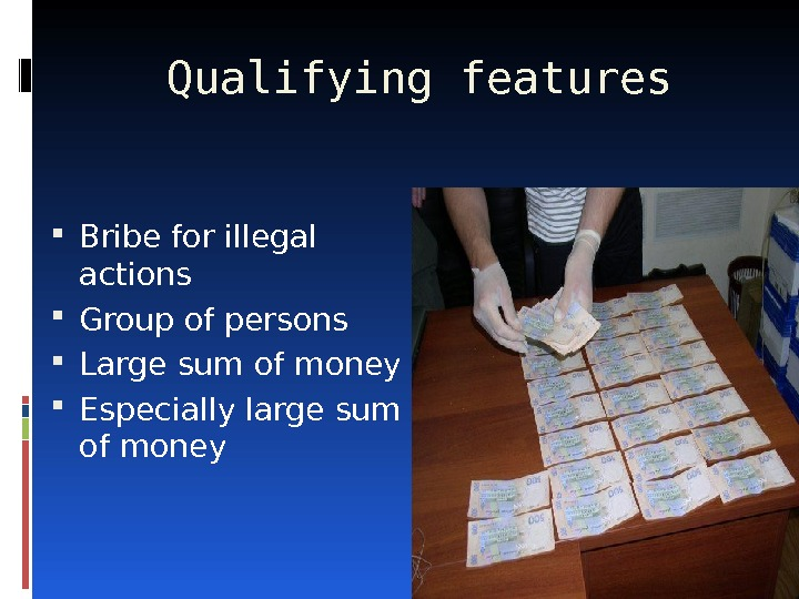 Qualifying features Bribe for illegal actions Group of persons Large sum of money Especially large sum