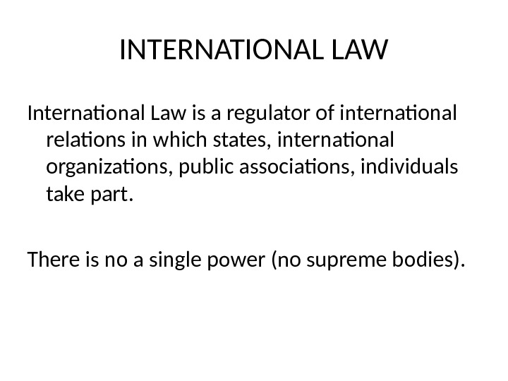INTERNATIONAL LAW International Law is a regulator of international relations in which states, international organizations, public