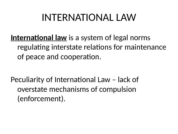 INTERNATIONAL LAW International law is a system of legal norms regulating interstate relations for maintenance of