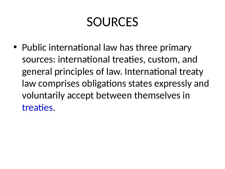 SOURCES • Public international law has three primary sources: international treaties, custom, and general principles of