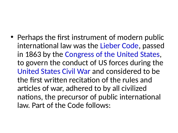• Perhaps the first instrument of modern public international law was the Lieber Code ,