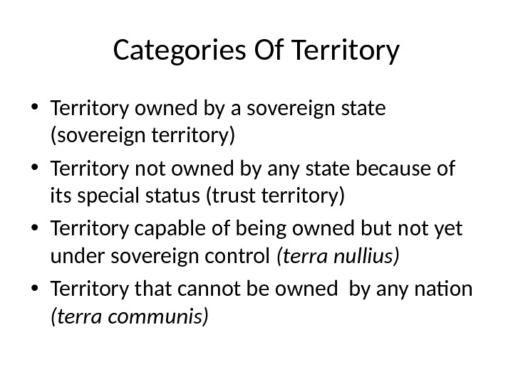 Categories Of Territory • Territory owned by a sovereign state (sovereign territory) • Territory not owned