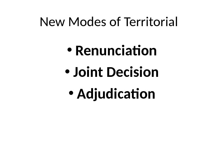 New Modes of Territorial  • Renunciation • Joint Decision • Adjudication