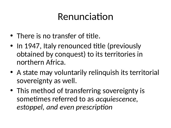 Renunciation • There is no transfer of title.  • In 1947, Italy renounced title (previously