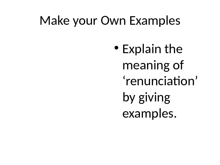 Make your Own Examples • Explain the meaning of 'renunciation' by giving examples.