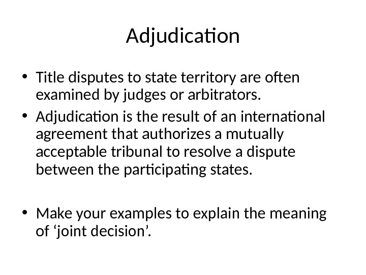 Adjudication • Title disputes to state territory are often examined by judges or arbitrators.  •