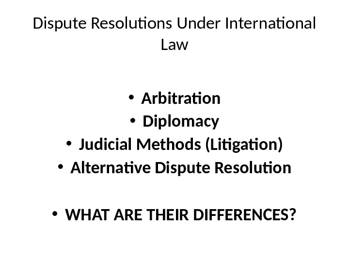 Dispute Resolutions Under International Law • Arbitration • Diplomacy • Judicial Methods (Litigation) • Alternative Dispute