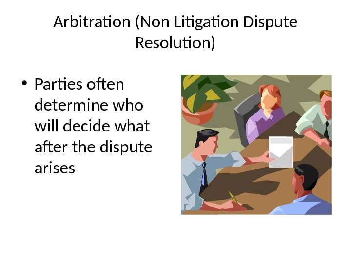 Arbitration (Non Litigation Dispute Resolution) • Parties often determine who will decide what after the dispute