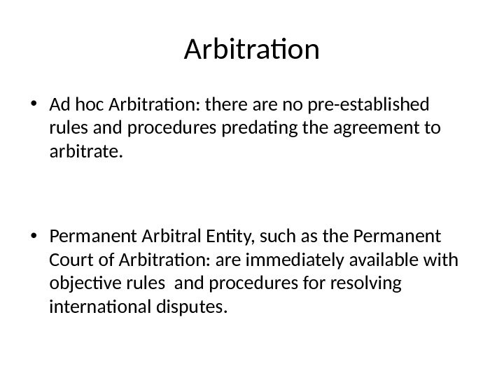 Arbitration • Ad hoc Arbitration: there are no pre-established rules and procedures predating the agreement to