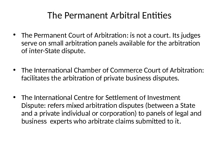 The Permanent Arbitral Entities • The Permanent Court of Arbitration: is not a court. Its judges