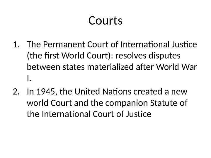 Courts 1. The Permanent Court of International Justice (the first World Court): resolves disputes between states