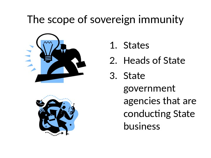 The scope of sovereign immunity 1. States 2. Heads of State 3. State government agencies that