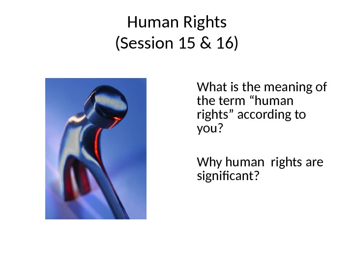 "Human Rights (Session 15 & 16) What is the meaning of the term ""human rights"" according"