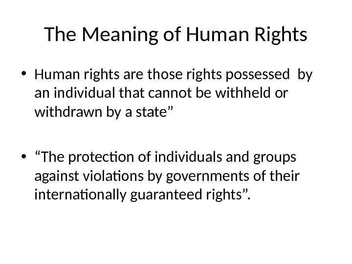 The Meaning of Human Rights • Human rights are those rights possessed by an individual that