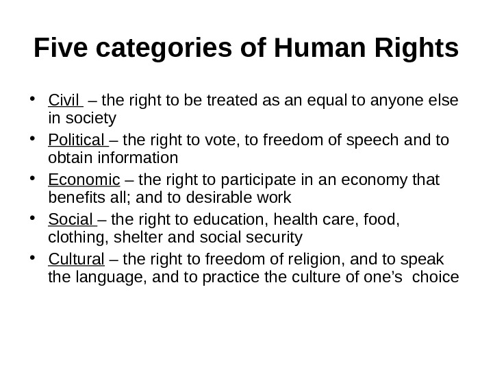 Five categories of Human Rights • Civil  – the right to be treated as an