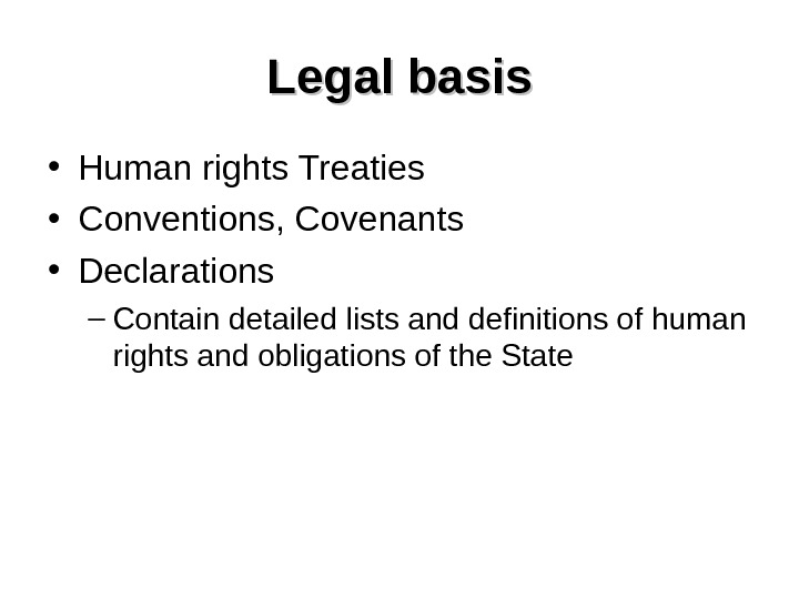 Legal basis • Human rights Treaties • Conventions, Covenants • Declarations – Contain detailed lists and