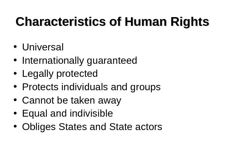 Characteristics of Human Rights • Universal • Internationally guaranteed • Legally protected • Protects individuals and