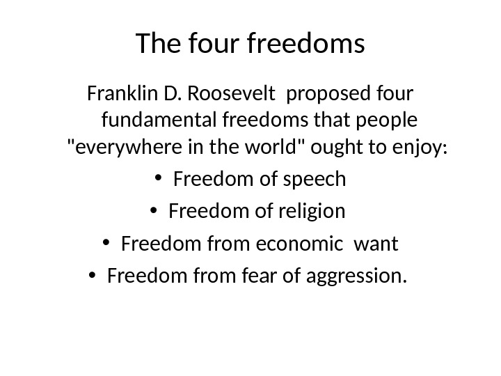 The four freedoms Franklin D. Roosevelt proposed four fundamental freedoms that people everywhere in the world
