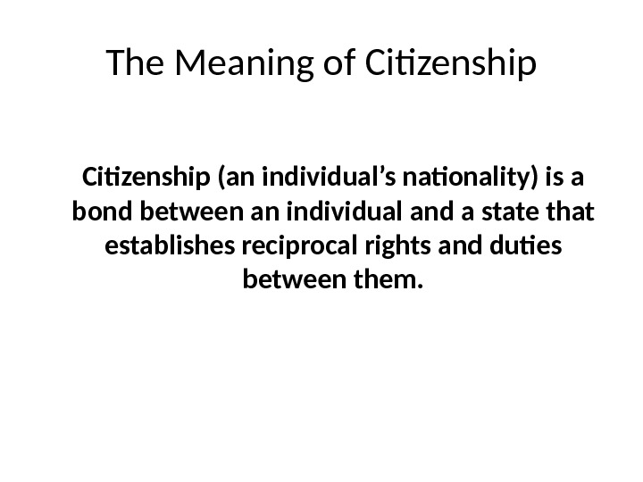 The Meaning of Citizenship (an individual's nationality) is a bond between an individual and a state