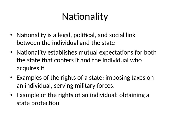 Nationality • Nationality is a legal, political, and social link between the individual and the state