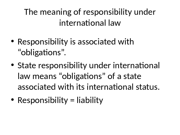 "The meaning of responsibility under international law • Responsibility is associated with ""obligations"".  • State"