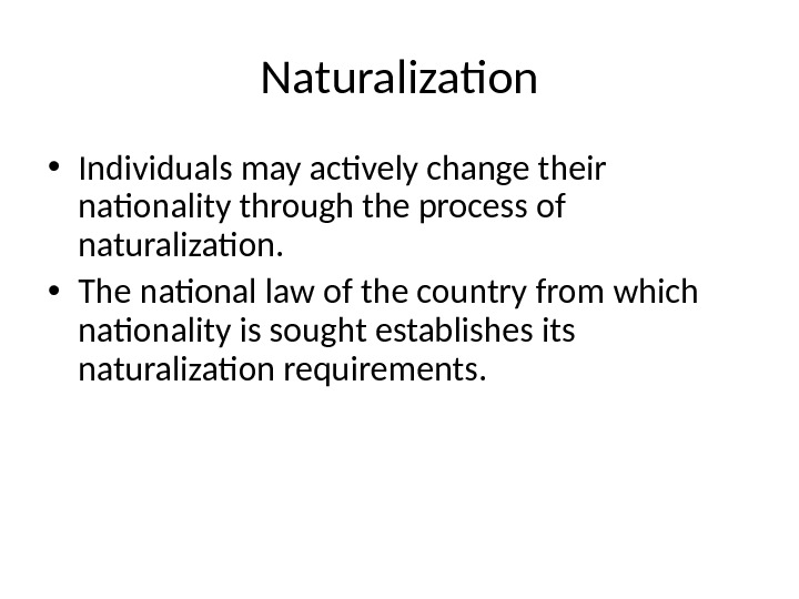 Naturalization • Individuals may actively change their nationality through the process of naturalization.  • The