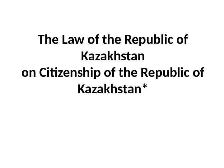 The Law of the Republic of Kazakhstan on Citizenship of the Republic of Kazakhstan*