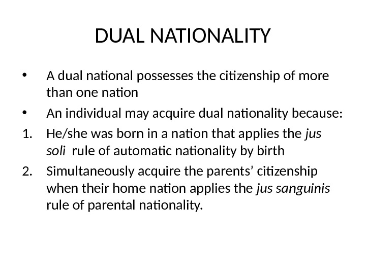 DUAL NATIONALITY • A dual national possesses the citizenship of more than one nation • An
