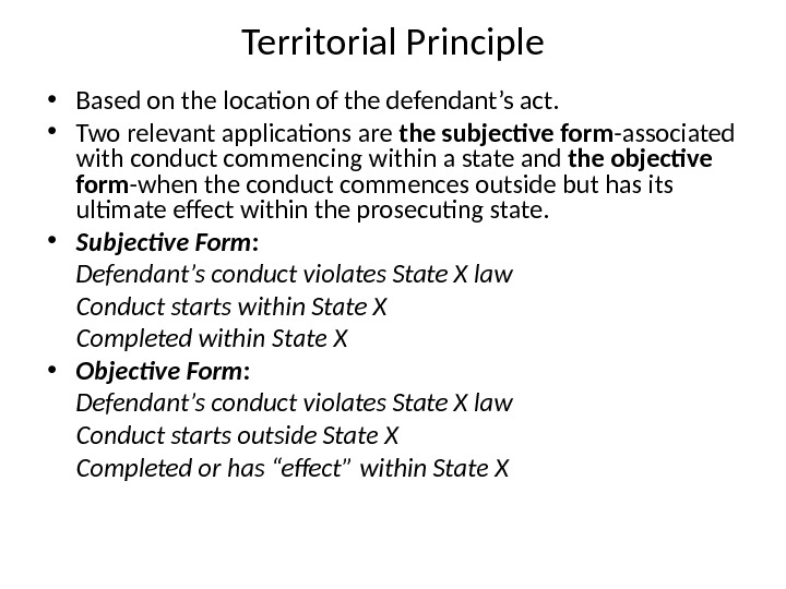 Territorial Principle • Based on the location of the defendant's act.  • Two relevant applications