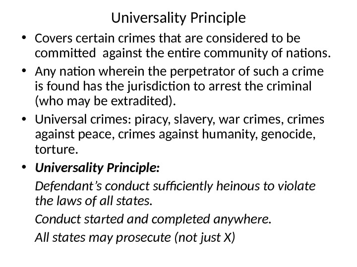 Universality Principle • Covers certain crimes that are considered to be commited against the entire community