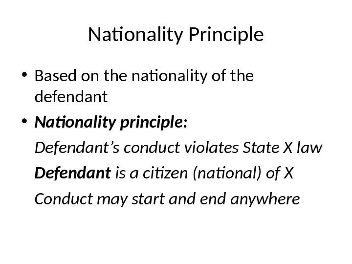 Nationality Principle • Based on the nationality of the defendant • Nationality principle: Defendant's conduct violates