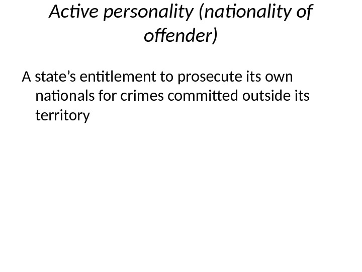 Active personality (nationality of offender) A state's entitlement to prosecute its own nationals for crimes commited