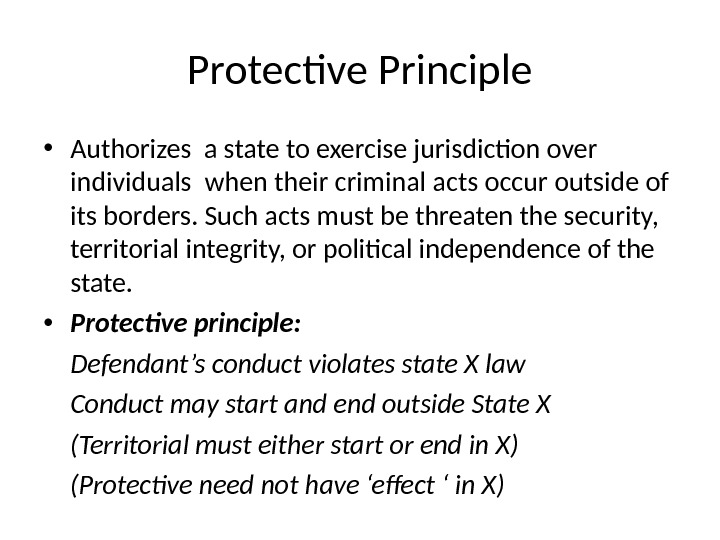 Protective Principle • Authorizes a state to exercise jurisdiction over individuals when their criminal acts occur
