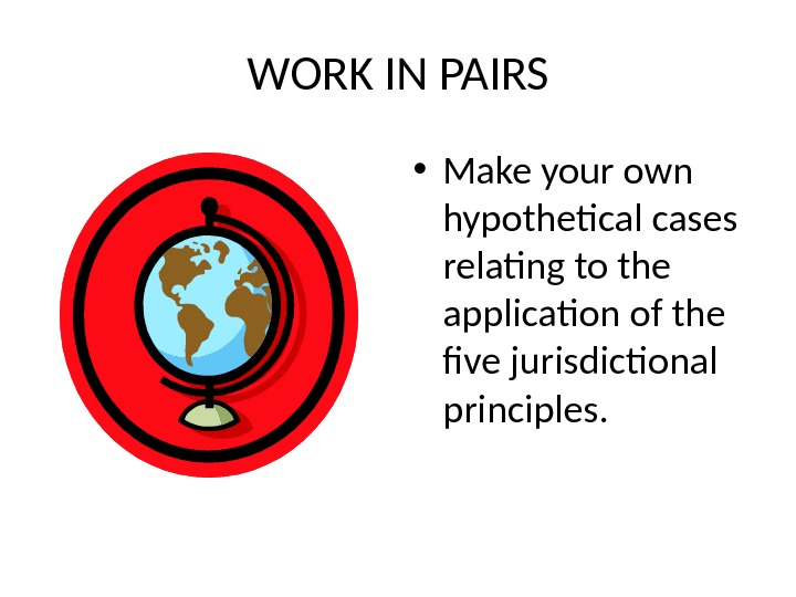 WORK IN PAIRS • Make your own hypothetical cases relating to the application of the five