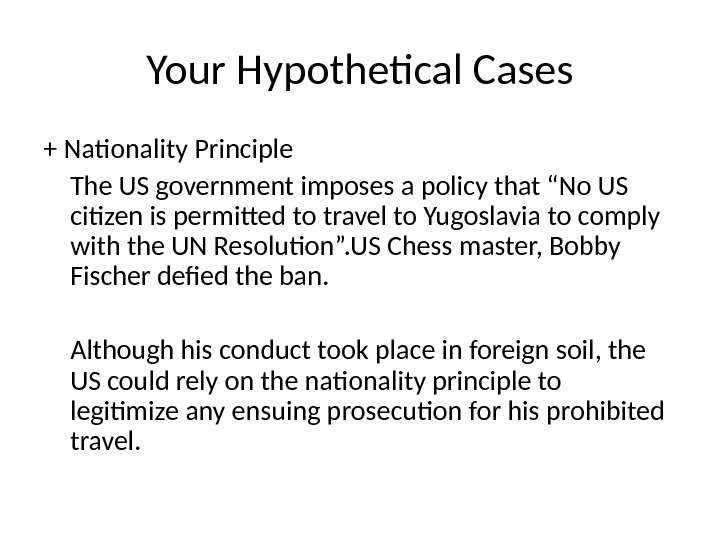"Your Hypothetical Cases + Nationality Principle The US government imposes a policy that ""No US citizen"