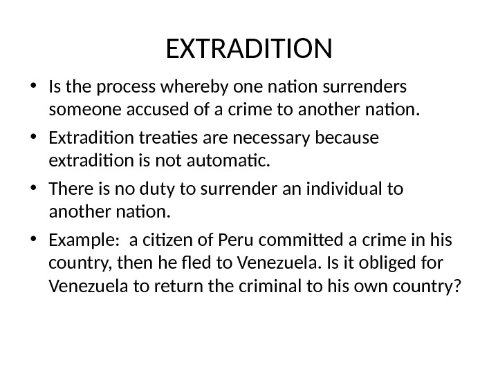 EXTRADITION • Is the process whereby one nation surrenders someone accused of a crime to another