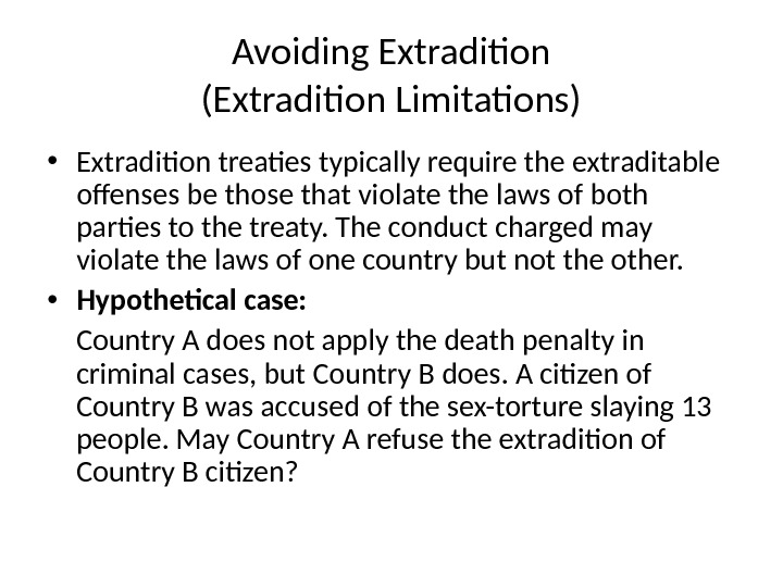 Avoiding Extradition (Extradition Limitations) • Extradition treaties typically require the extraditable offenses be those that violate