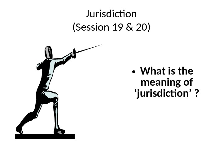 Jurisdiction (Session 19 & 20) • What is the meaning of 'jurisdiction' ?