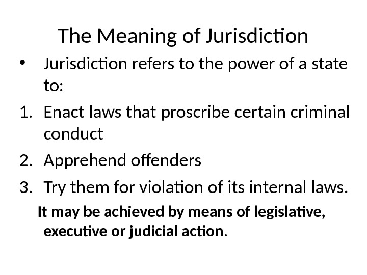 The Meaning of Jurisdiction • Jurisdiction refers to the power of a state to: 1. Enact
