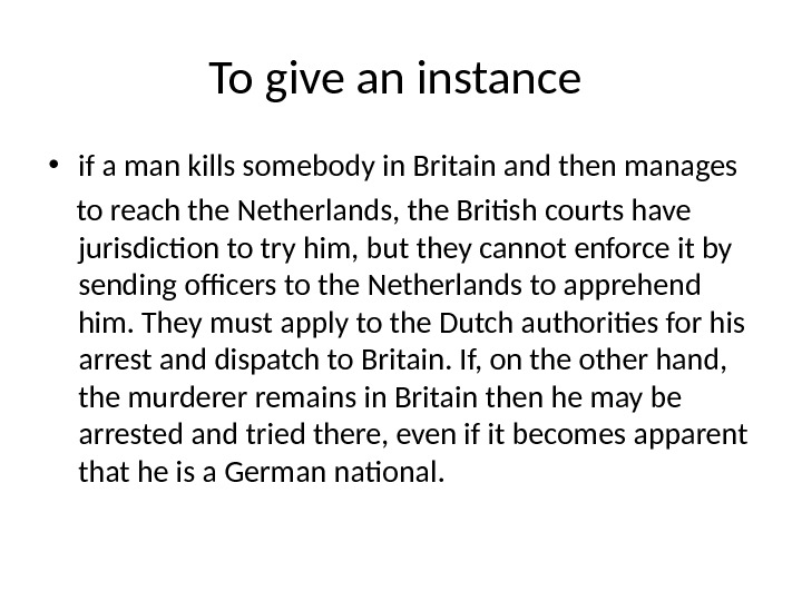 To give an instance  • if a man kills somebody in Britain and then manages