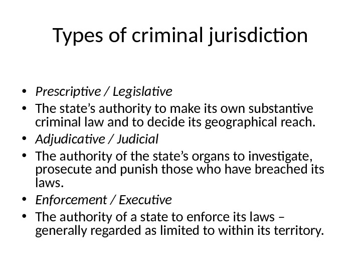Types of criminal jurisdiction • Prescriptive / Legislative • The state's authority to make its own