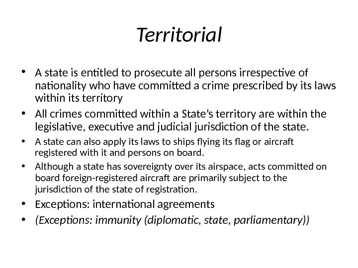 Territorial • A state is entitled to prosecute all persons irrespective of nationality who have committed