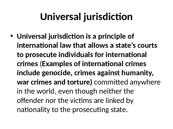 Universal jurisdiction • Universal jurisdiction is a principle of international law that allows a state's courts