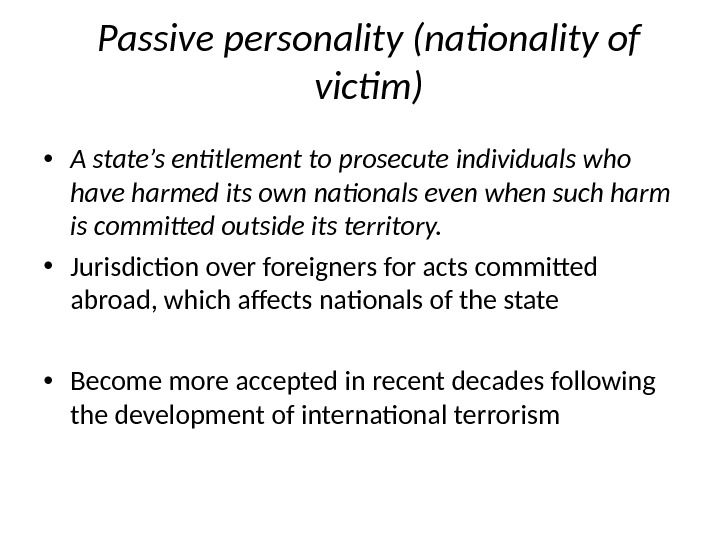 Passive personality (nationality of victim) • A state's entitlement to prosecute individuals who have harmed its