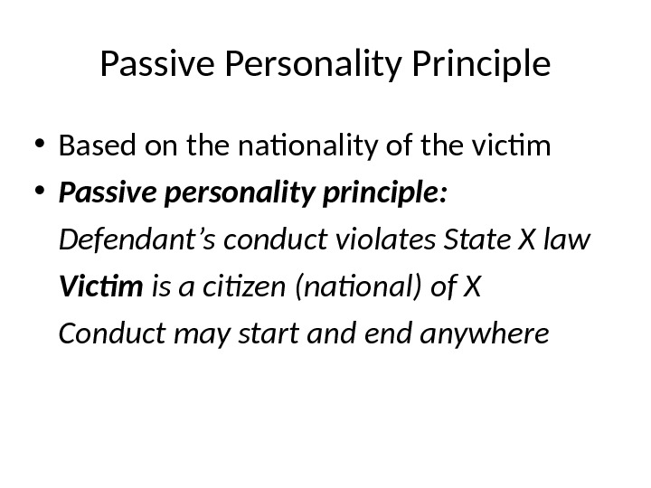 Passive Personality Principle • Based on the nationality of the victim • Passive personality principle: Defendant's