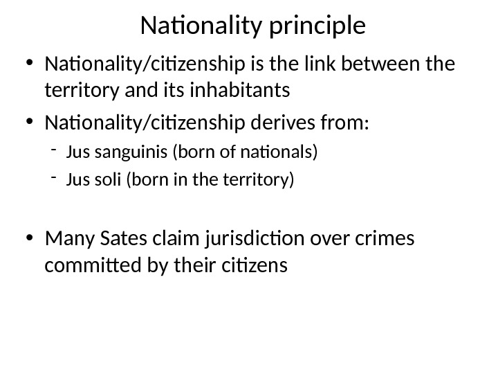 Nationality principle • Nationality/citizenship is the link between the territory and its inhabitants • Nationality/citizenship derives
