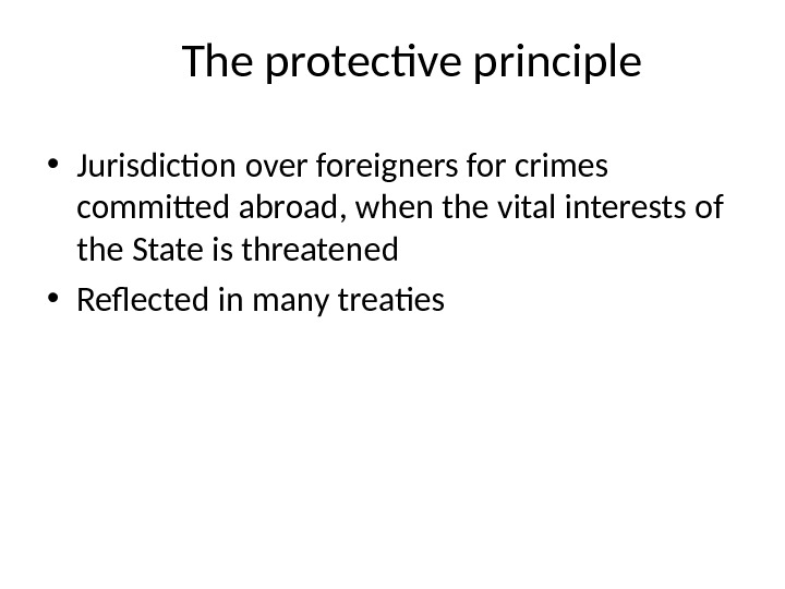 The protective principle • Jurisdiction over foreigners for crimes committed abroad, when the vital interests of